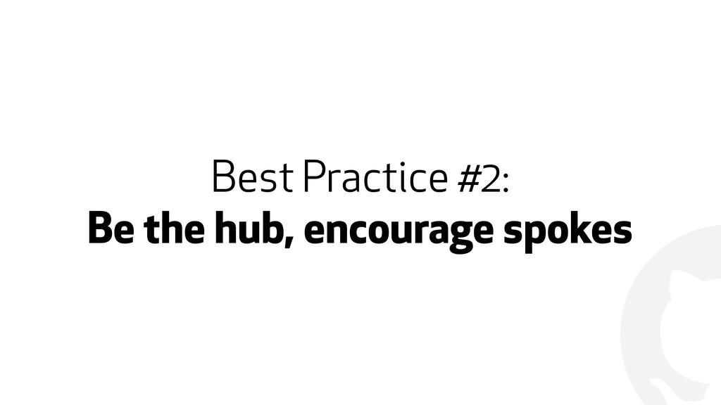 ! Best Practice #2: Be the hub, encourage spokes