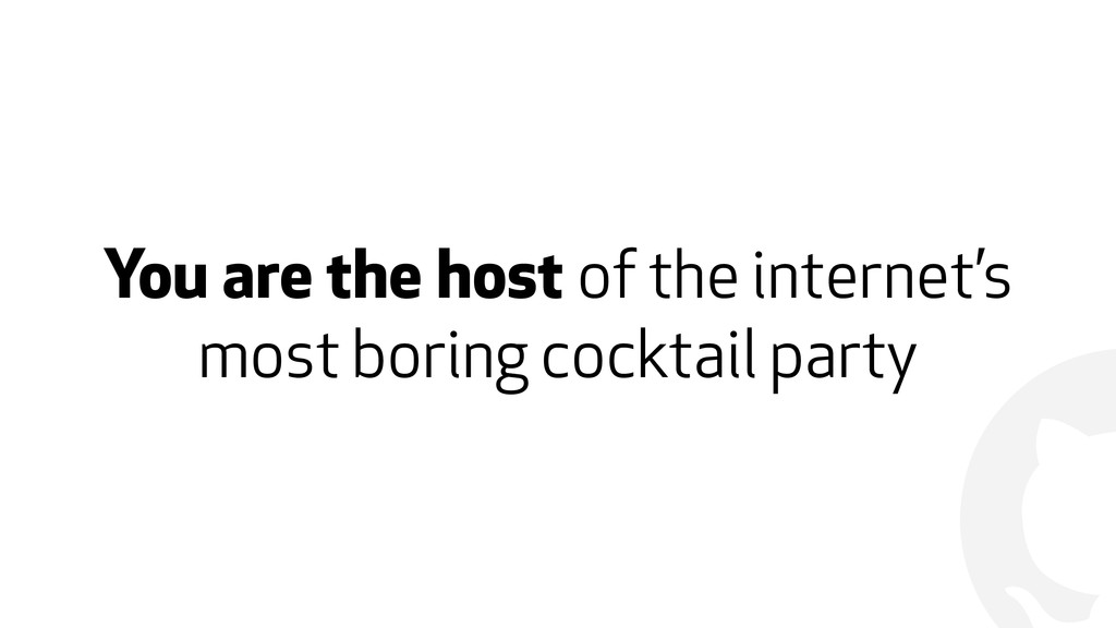 ! You are the host of the internet's most borin...