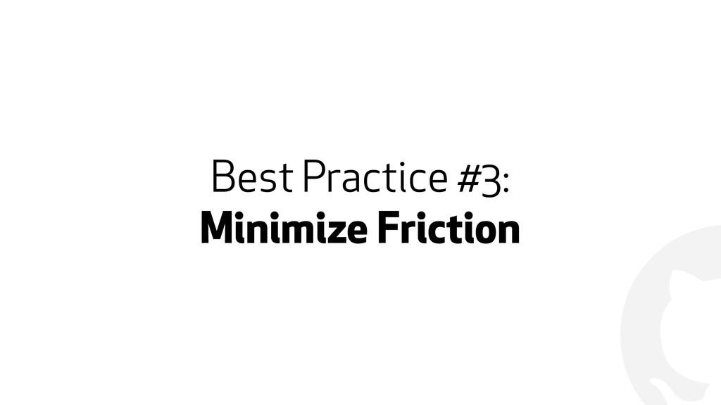 ! Best Practice #3: Minimize Friction