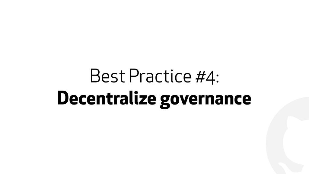 ! Best Practice #4: Decentralize governance