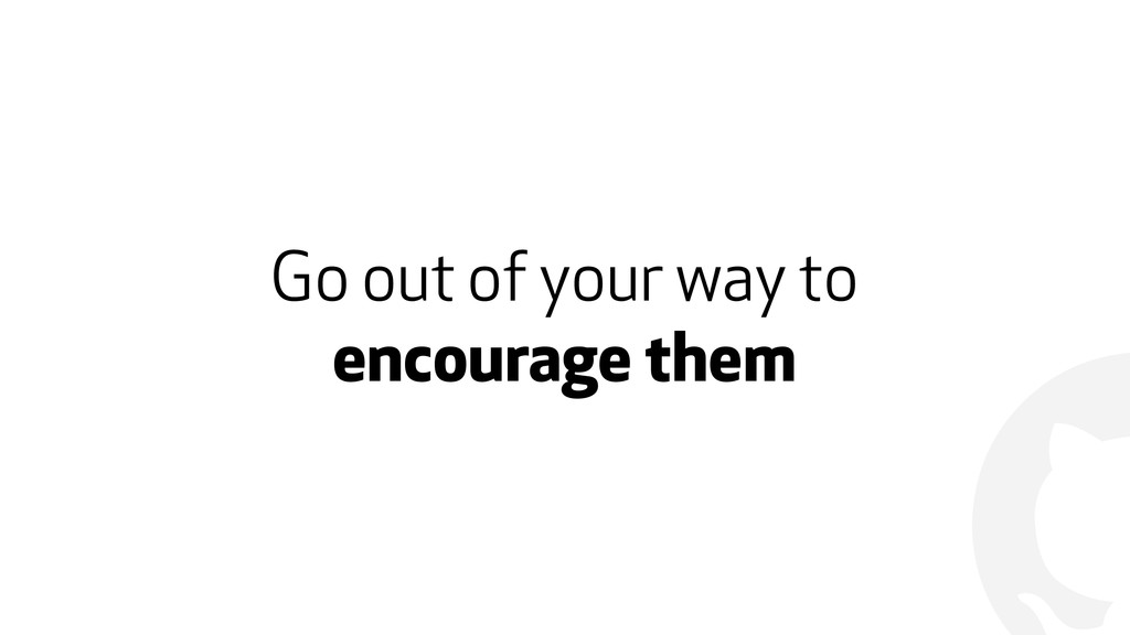 ! Go out of your way to encourage them