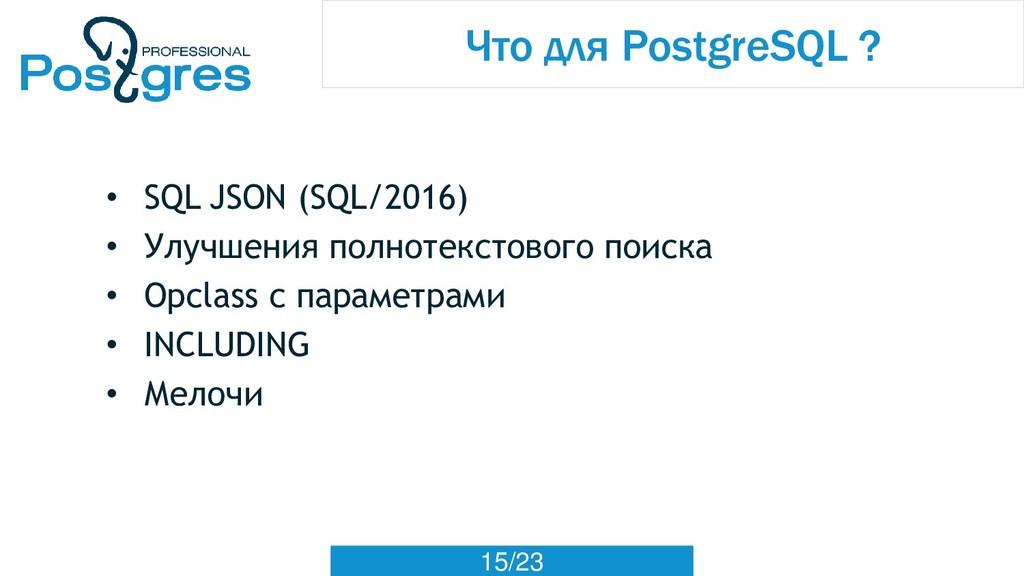15/23 Что для PostgreSQL ? • SQL JSON (SQL/2016...