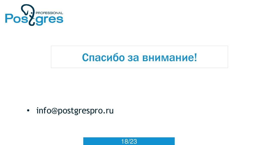 18/23 Спасибо за внимание! • info@postgrespro.ru