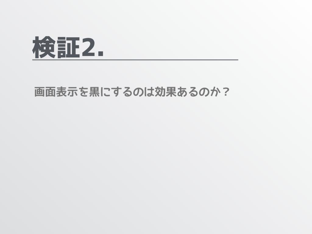 検証2. 画面表示を黒にするのは効果あるのか?