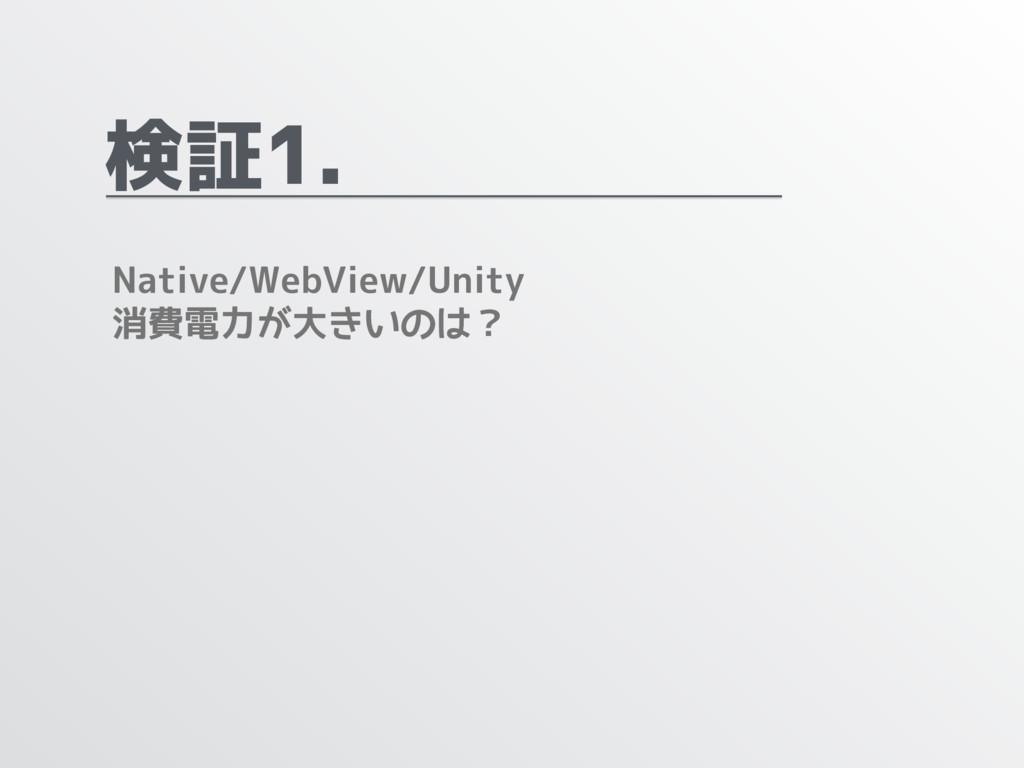 検証1. Native/WebView/Unity 消費電力が大きいのは?