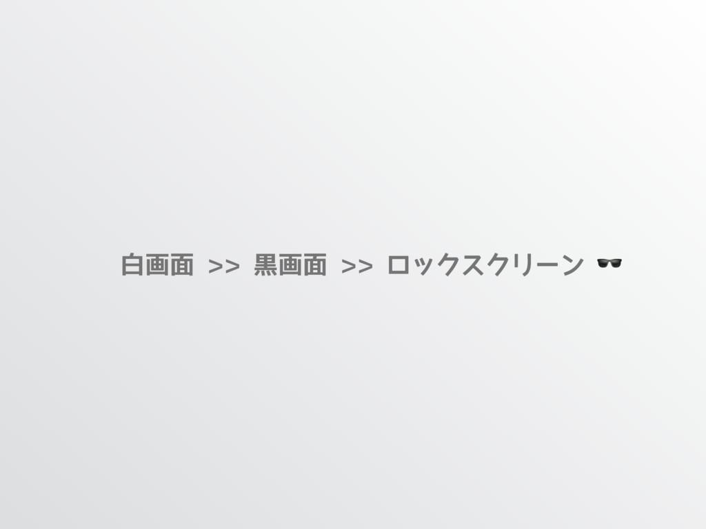 白画面 >> 黒画面 >> ロックスクリーン