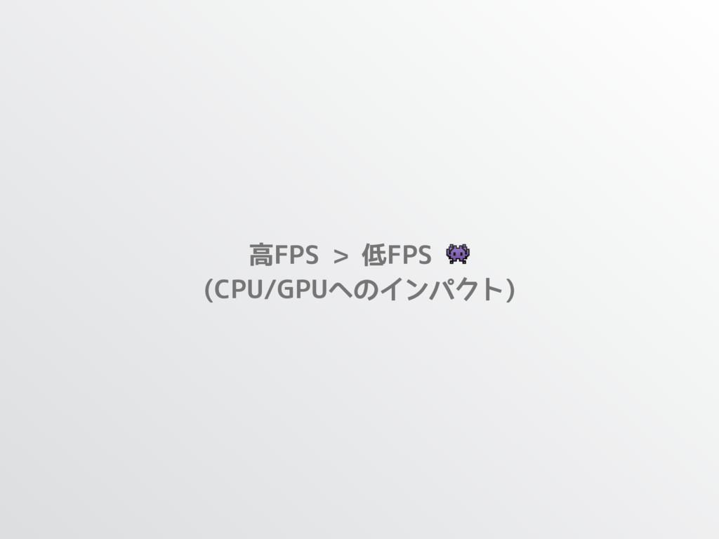 高FPS > 低FPS  (CPU/GPUへのインパクト)