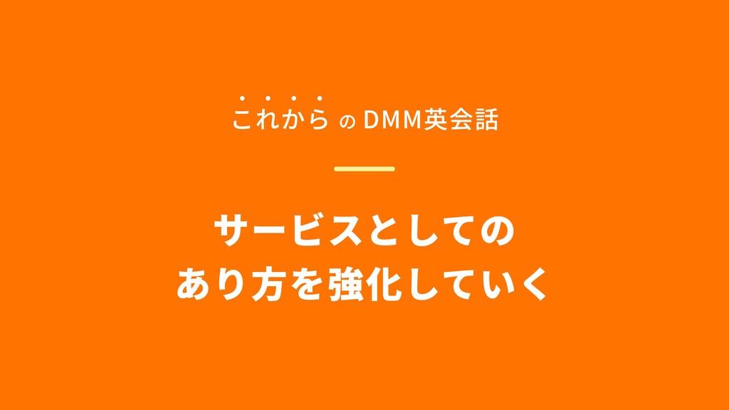 サービスとしての  あり方を強化していく これから の DMM英会話