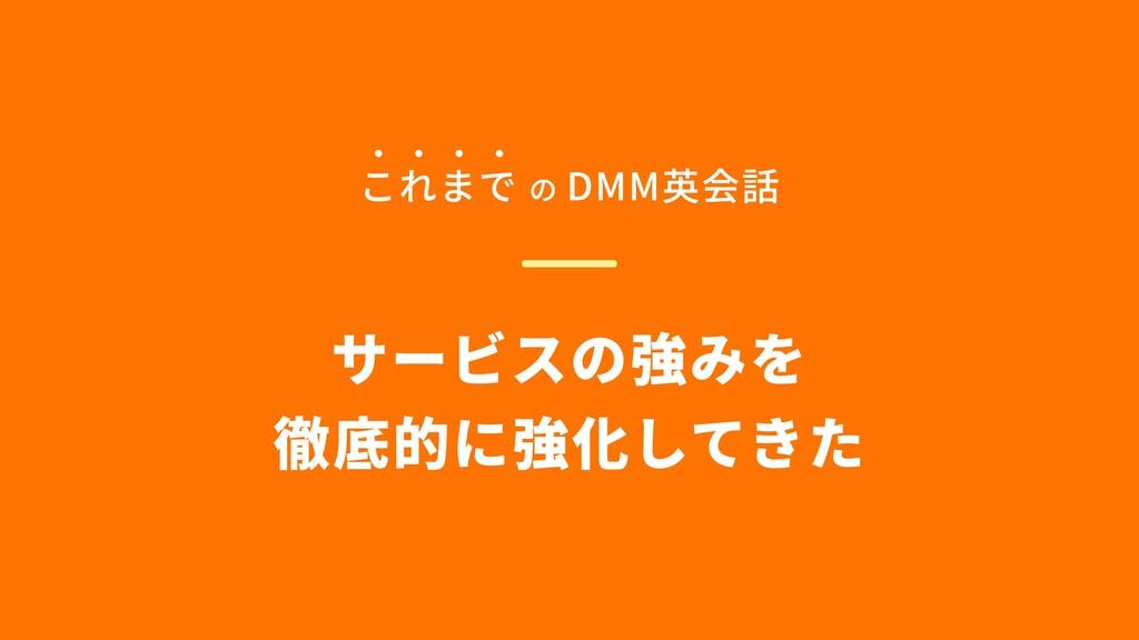 サービスの強みを  徹底的に強化してきた これまで の DMM英会話