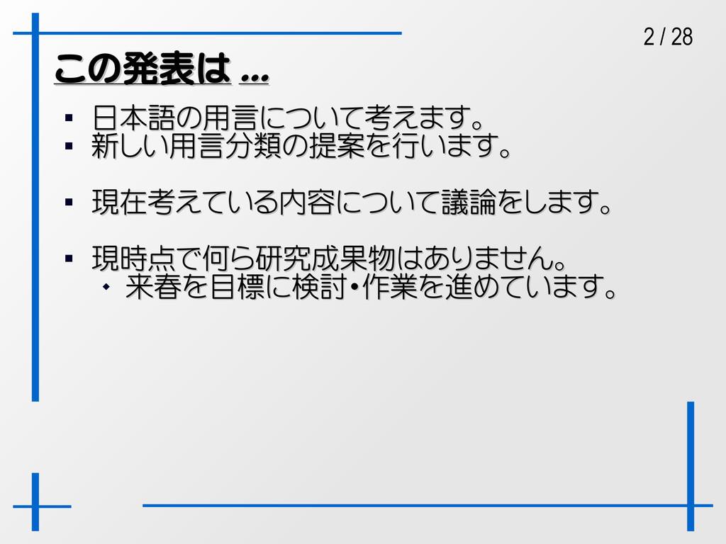 2 / 28 この発表は この発表は ... ...  日本語の用言について考えます。 日本...