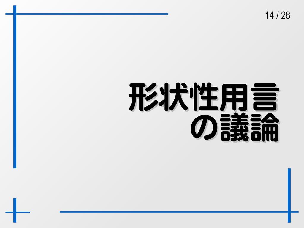 14 / 28 形状性用言 形状性用言 の議論 の議論