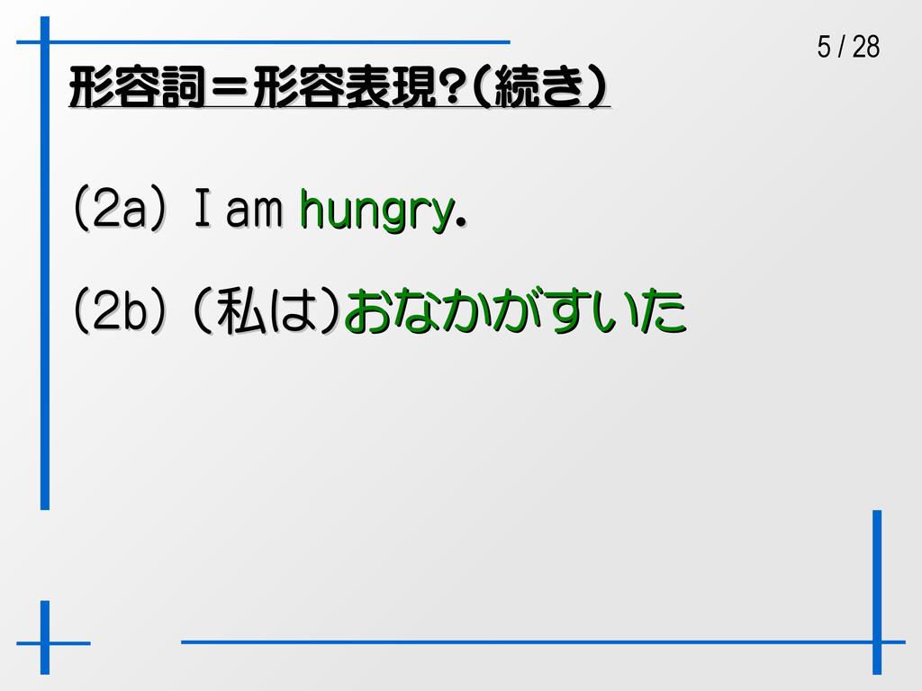 5 / 28 形容詞=形容表現?(続き) 形容詞=形容表現?(続き) (2a) I am (2...