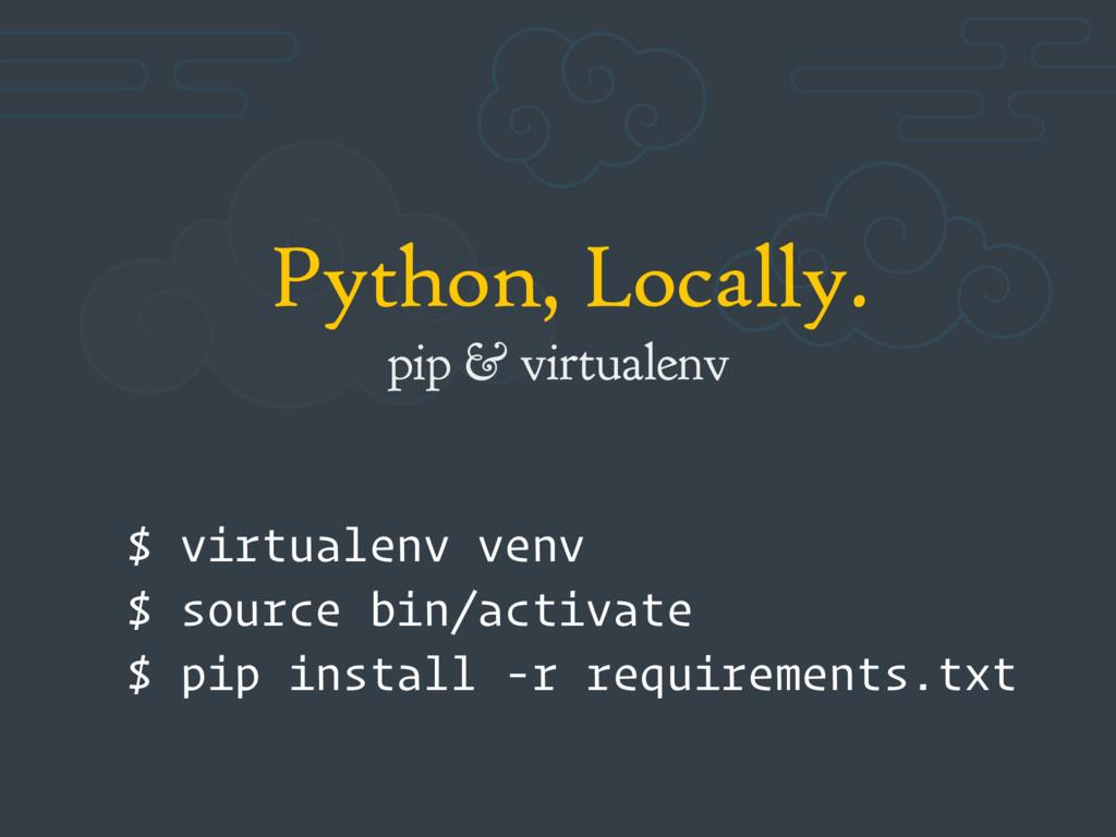 Python, Locally. pip & virtualenv $ virtualenv ...