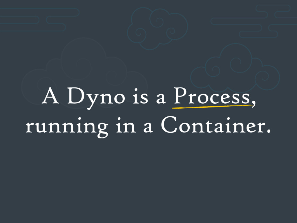 A Dyno is a Process, running in a Container.