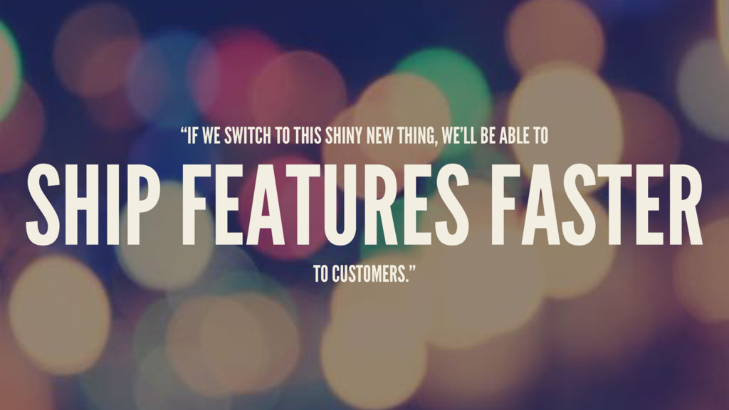"""IF WE SWITCH TO THIS SHINY NEW THING, WE'LL BE..."