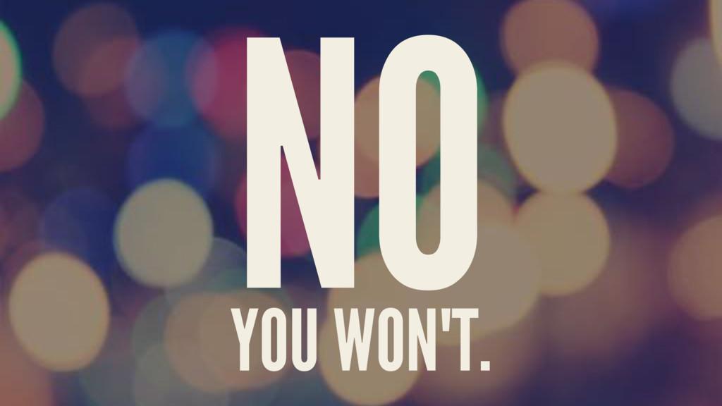 NO YOU WON'T.