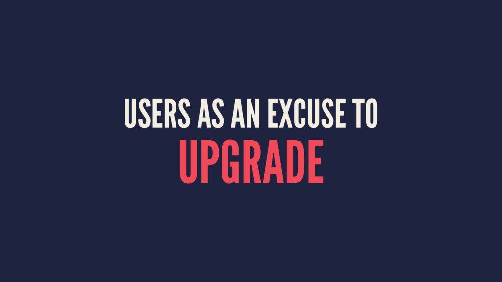 USERS AS AN EXCUSE TO UPGRADE
