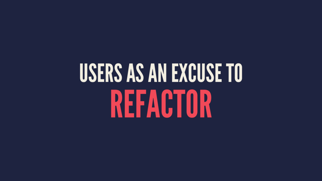USERS AS AN EXCUSE TO REFACTOR