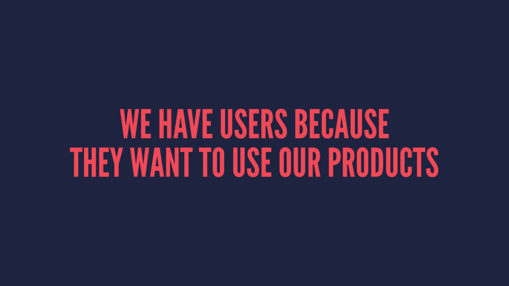 WE HAVE USERS BECAUSE THEY WANT TO USE OUR PROD...