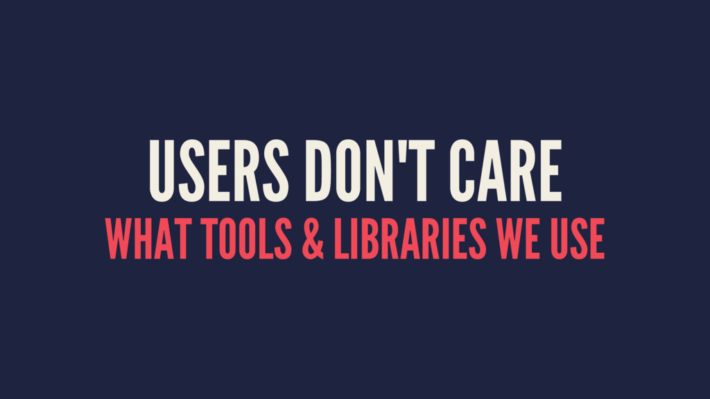 USERS DON'T CARE WHAT TOOLS & LIBRARIES WE USE