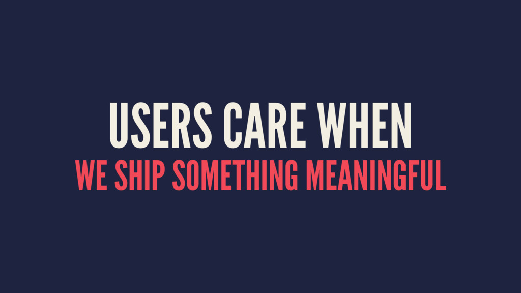 USERS CARE WHEN WE SHIP SOMETHING MEANINGFUL