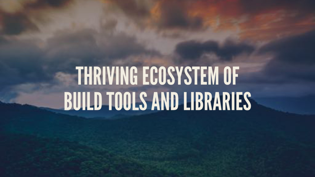 THRIVING ECOSYSTEM OF BUILD TOOLS AND LIBRARIES