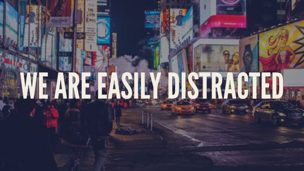 WE ARE EASILY DISTRACTED