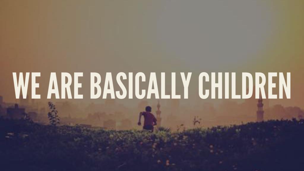 WE ARE BASICALLY CHILDREN