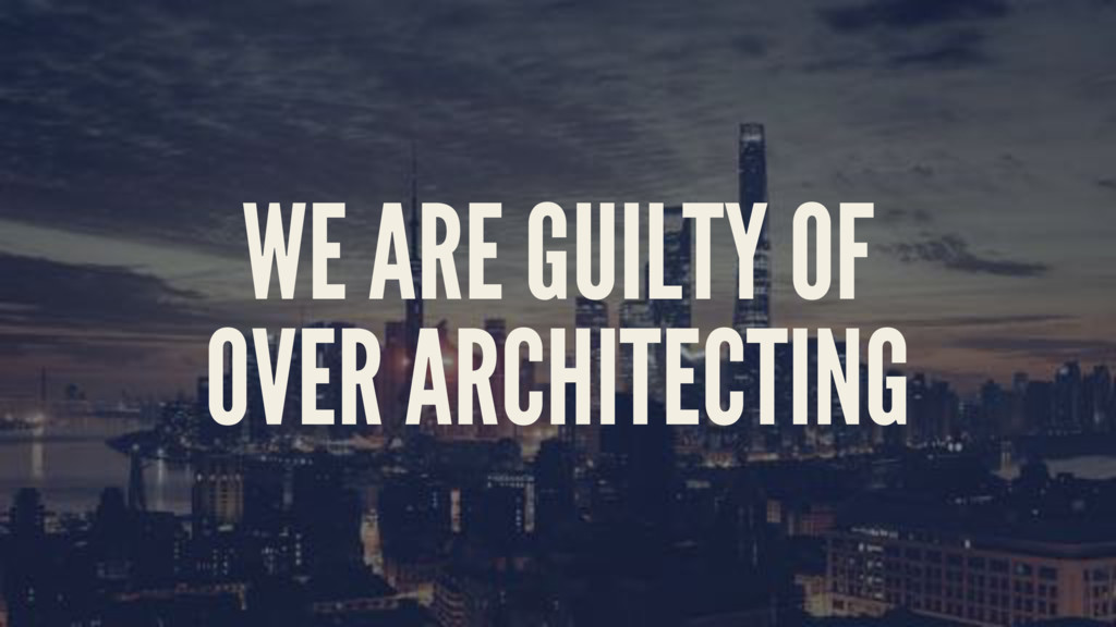 WE ARE GUILTY OF OVER ARCHITECTING