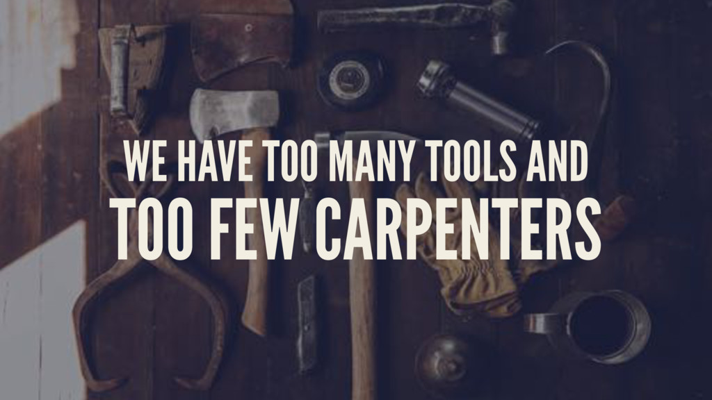 WE HAVE TOO MANY TOOLS AND TOO FEW CARPENTERS
