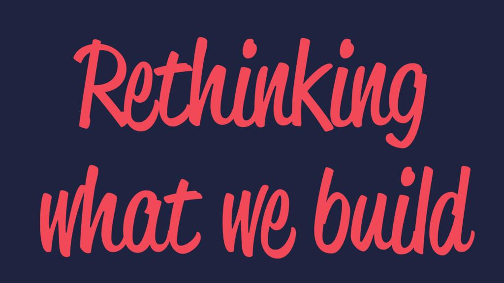 Rethinking what we build