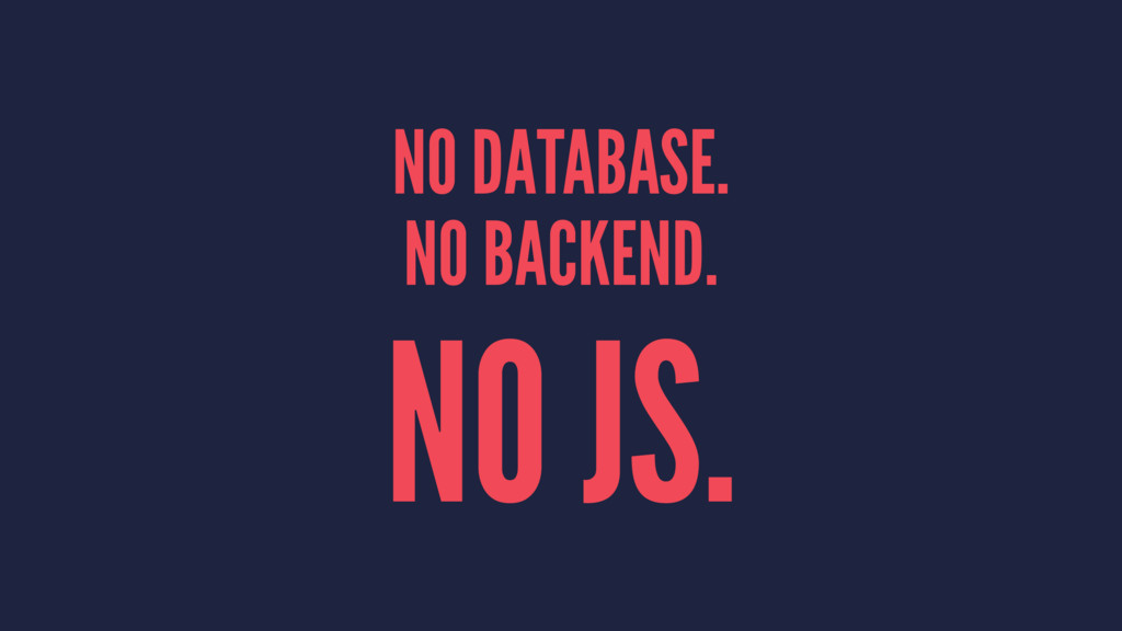 NO DATABASE. NO BACKEND. NO JS.