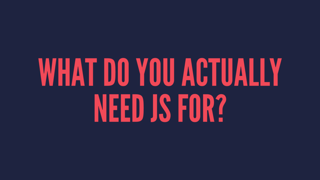 WHAT DO YOU ACTUALLY NEED JS FOR?