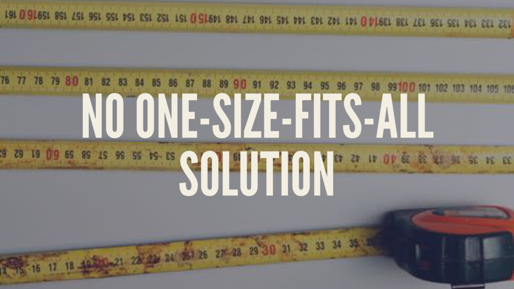 NO ONE-SIZE-FITS-ALL SOLUTION