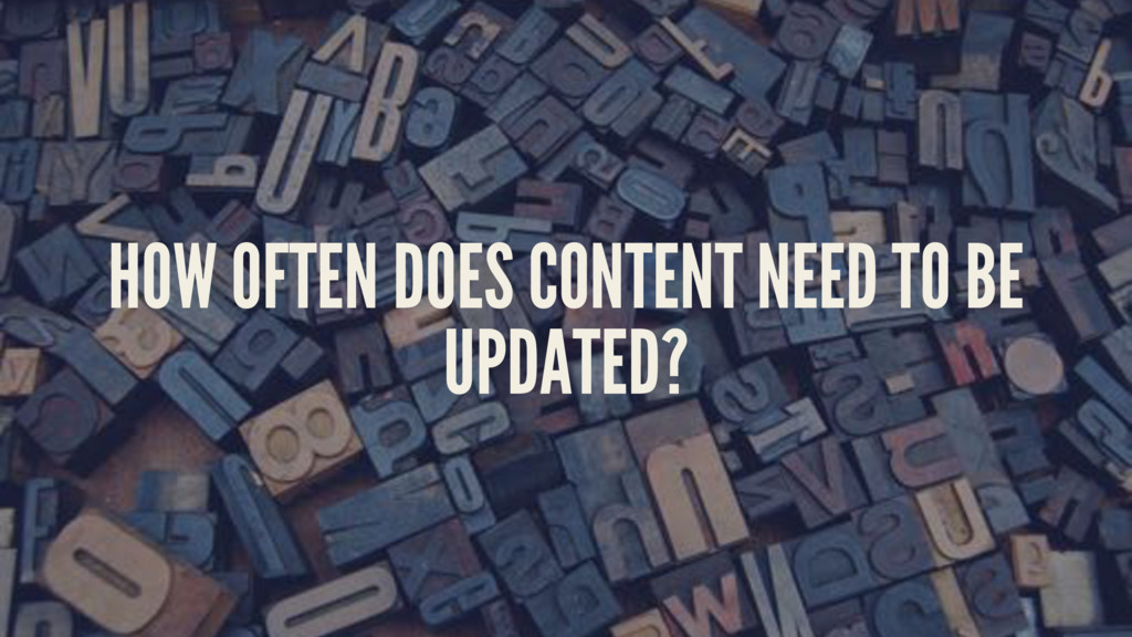 HOW OFTEN DOES CONTENT NEED TO BE UPDATED?
