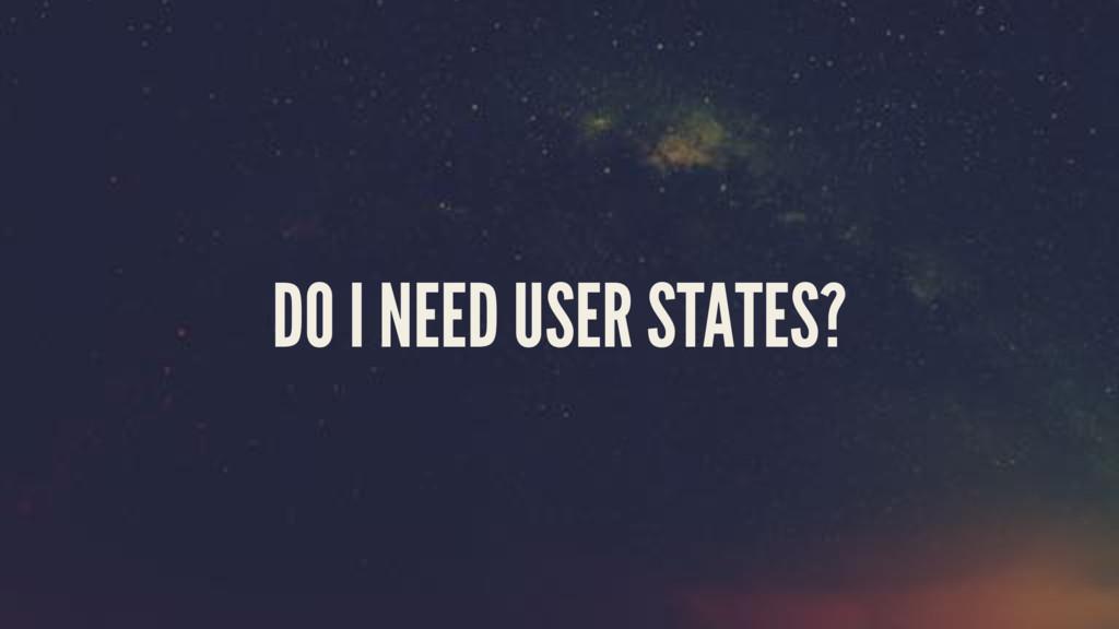 DO I NEED USER STATES?