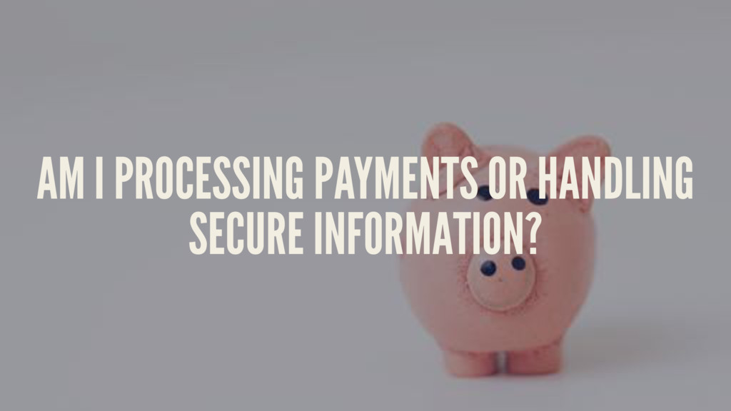 AM I PROCESSING PAYMENTS OR HANDLING SECURE INF...