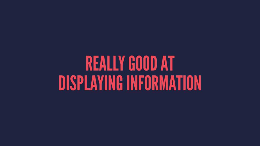 REALLY GOOD AT DISPLAYING INFORMATION