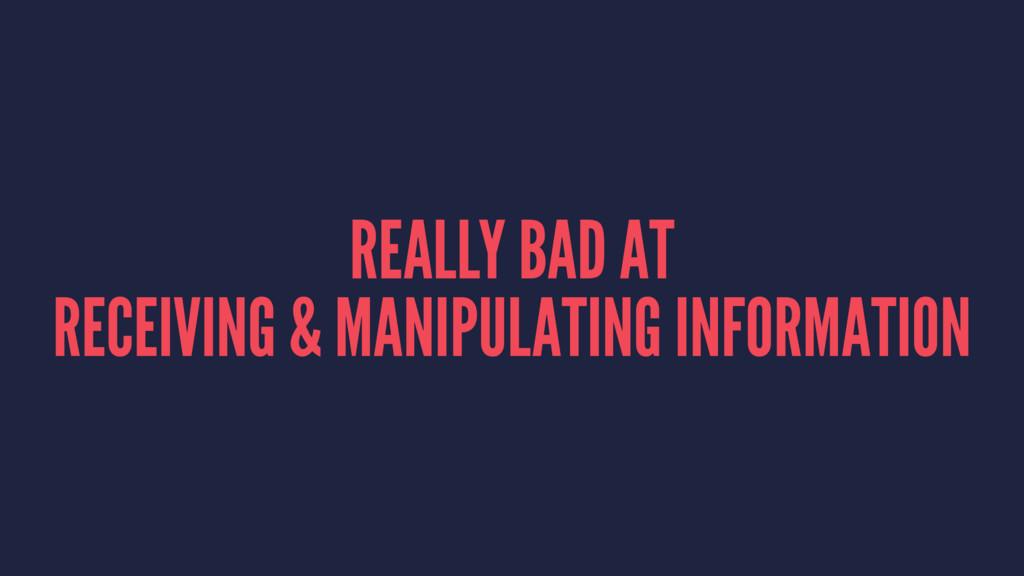 REALLY BAD AT RECEIVING & MANIPULATING INFORMAT...