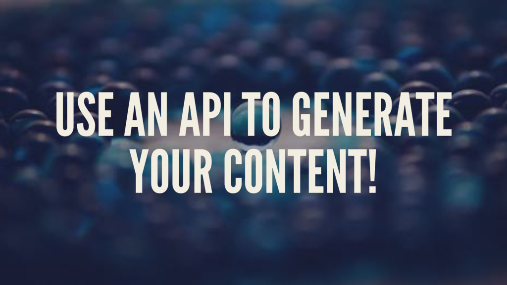 USE AN API TO GENERATE YOUR CONTENT!