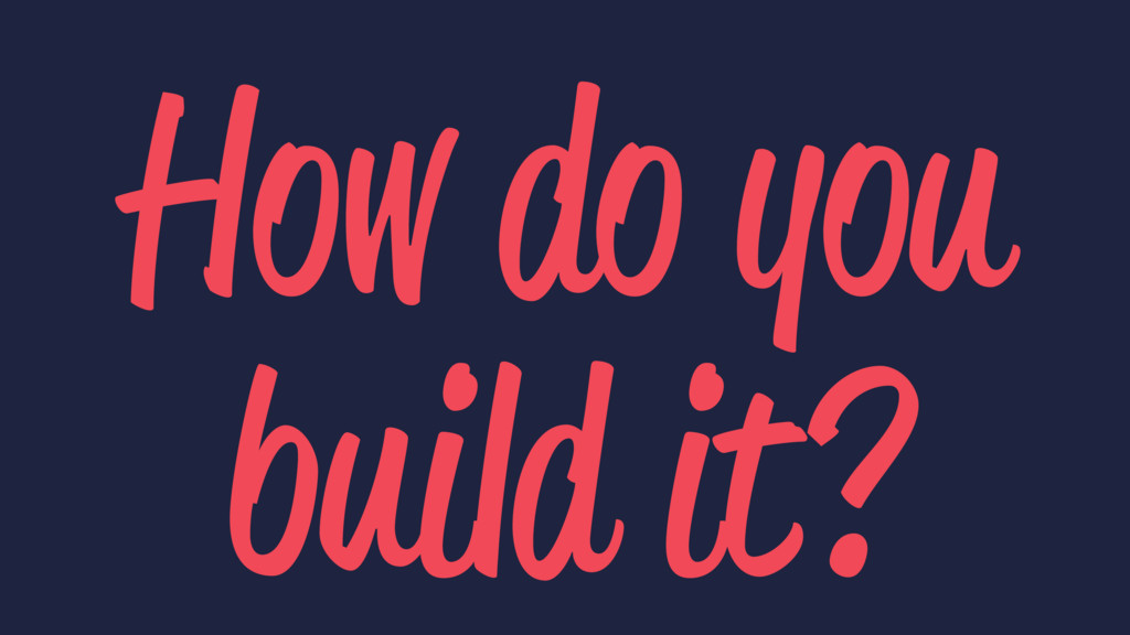 How do you build it?