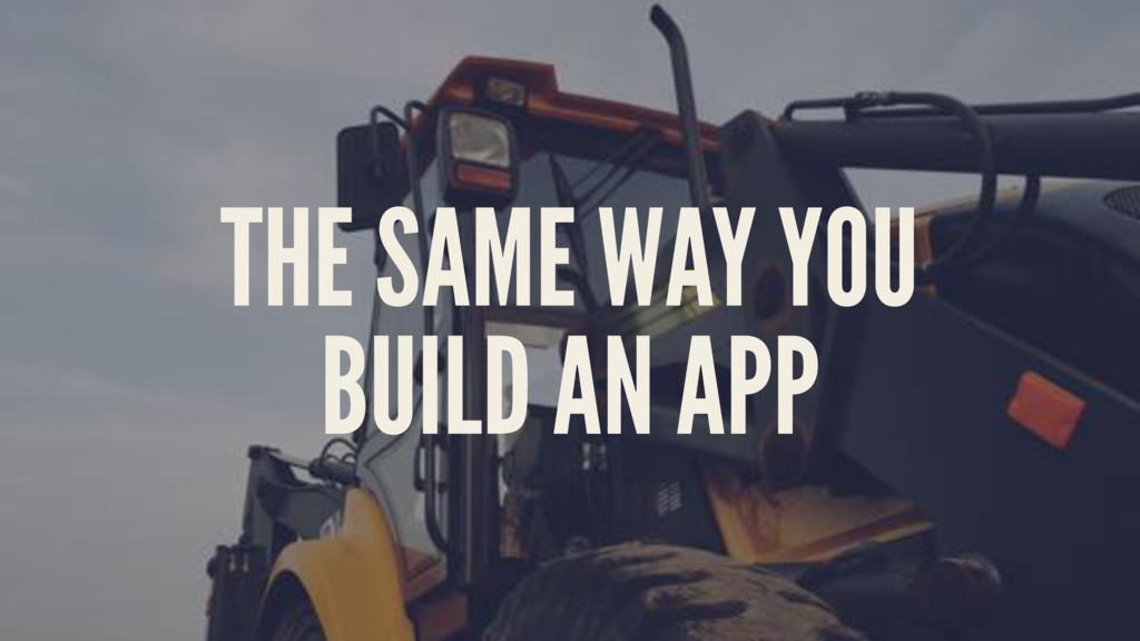 THE SAME WAY YOU BUILD AN APP