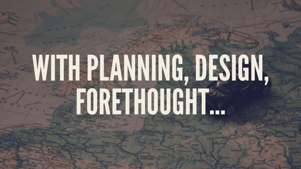 WITH PLANNING, DESIGN, FORETHOUGHT...