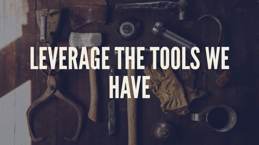 LEVERAGE THE TOOLS WE HAVE