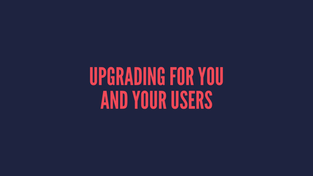UPGRADING FOR YOU AND YOUR USERS