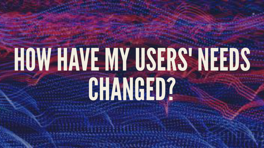HOW HAVE MY USERS' NEEDS CHANGED?