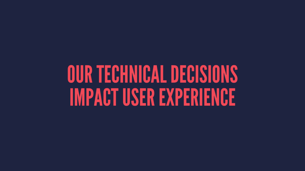 OUR TECHNICAL DECISIONS IMPACT USER EXPERIENCE