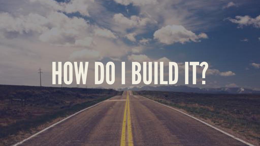 HOW DO I BUILD IT?