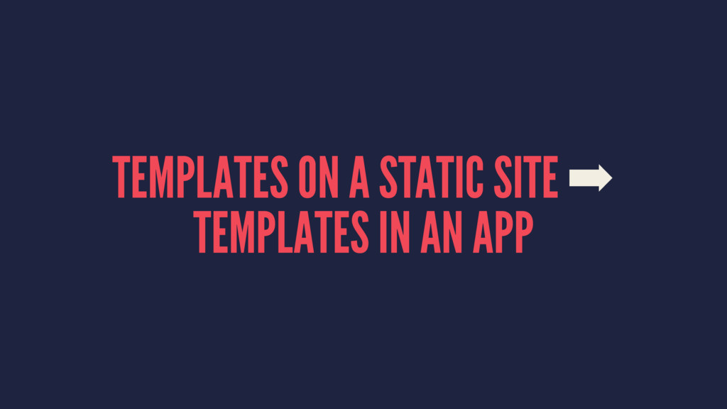 TEMPLATES ON A STATIC SITE ➡ TEMPLATES IN AN APP