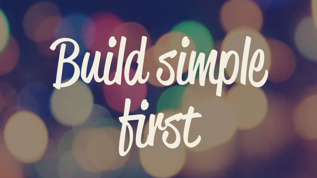 Build simple first